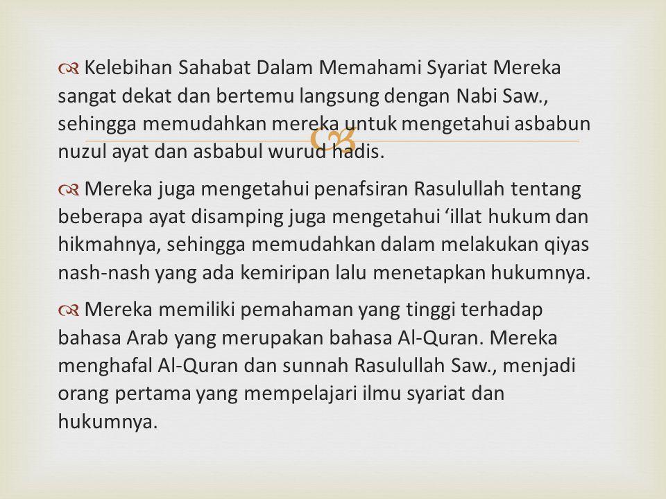 Kelebihan Sahabat Dalam Memahami Syariat Mereka sangat dekat dan bertemu langsung dengan Nabi Saw., sehingga memudahkan mereka untuk mengetahui asbabun nuzul ayat dan asbabul wurud hadis.