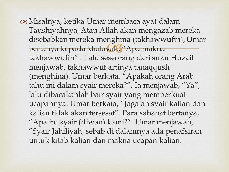 Misalnya, ketika Umar membaca ayat dalam Taushiyahnya, Atau Allah akan mengazab mereka disebabkan mereka menghina (takhawwufin), Umar bertanya kepada khalayak, Apa makna takhawwufin .