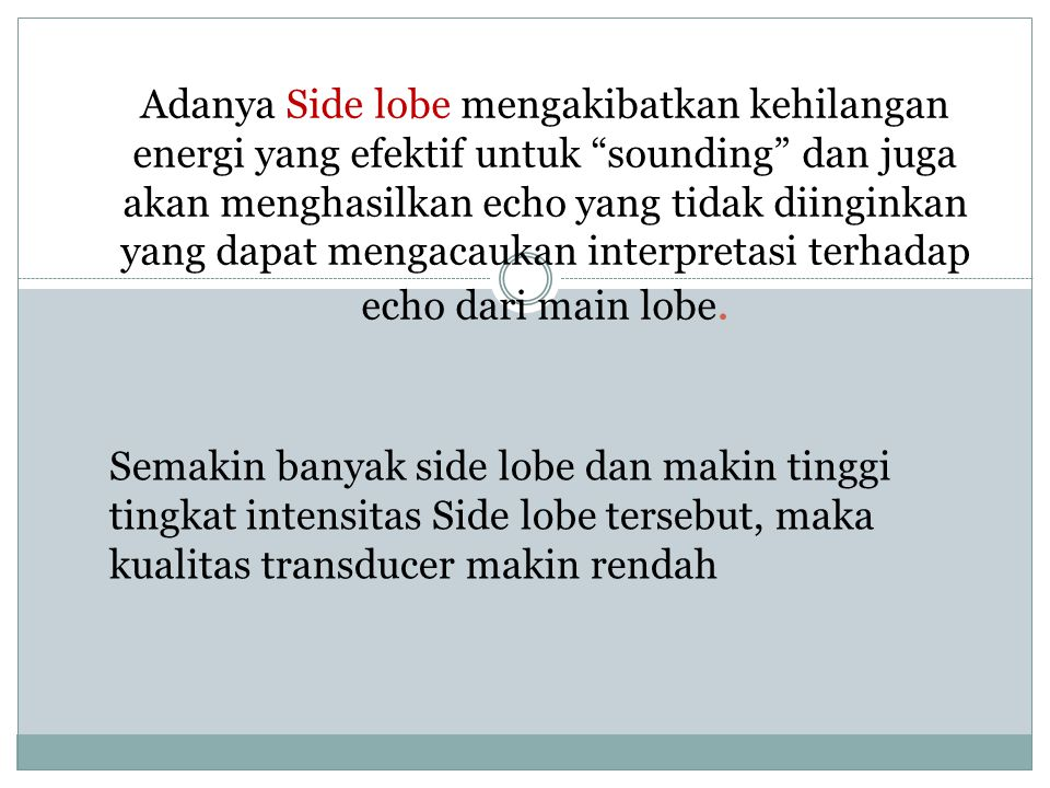 Adanya Side lobe mengakibatkan kehilangan energi yang efektif untuk sounding dan juga akan menghasilkan echo yang tidak diinginkan yang dapat mengacaukan interpretasi terhadap echo dari main lobe.