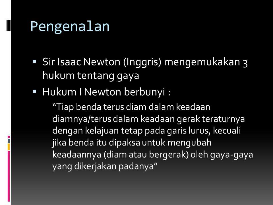 Pengenalan Sir Isaac Newton (Inggris) mengemukakan 3 hukum tentang gaya. Hukum I Newton berbunyi :