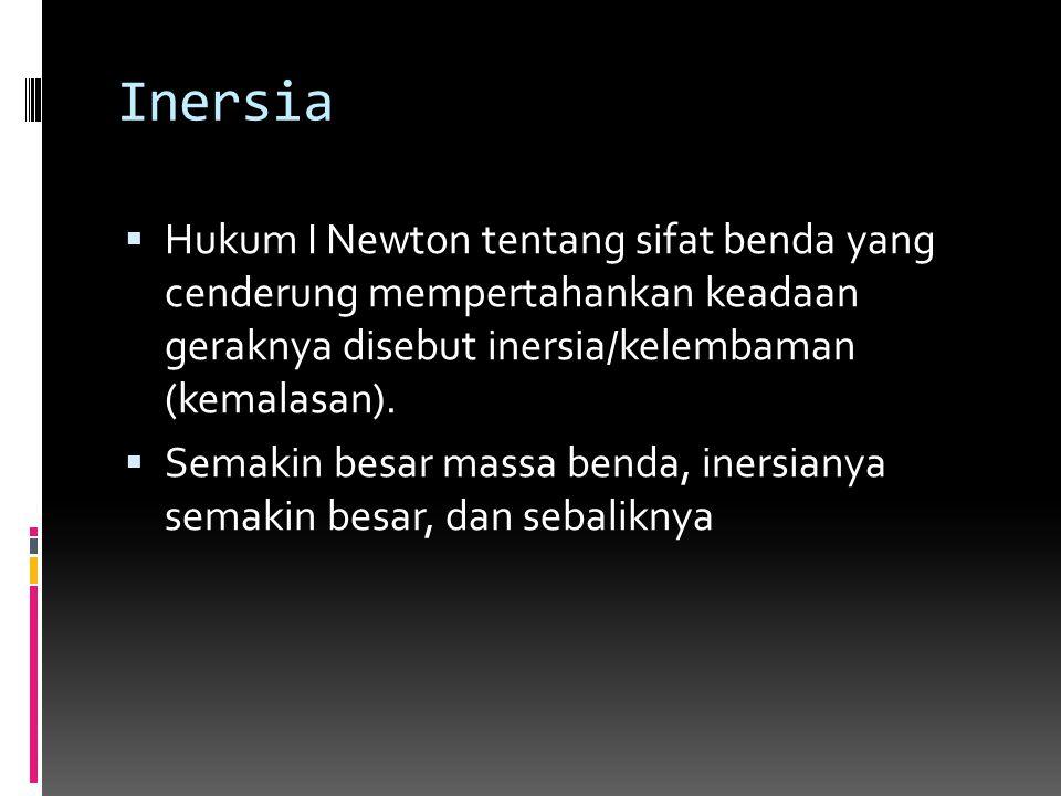 Inersia Hukum I Newton tentang sifat benda yang cenderung mempertahankan keadaan geraknya disebut inersia/kelembaman (kemalasan).