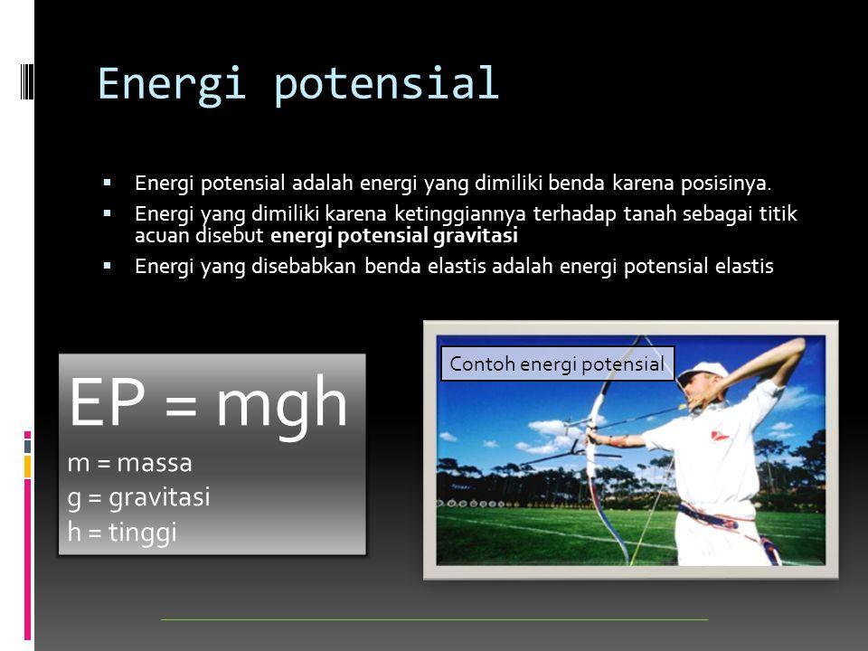 EP = mgh Energi potensial m = massa g = gravitasi h = tinggi