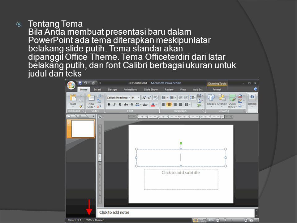 Tentang Tema Bila Anda membuat presentasi baru dalam PowerPoint ada tema diterapkan meskipunlatar belakang slide putih. Tema standar akan dipanggil Office Theme. Tema Officeterdiri dari latar belakang putih, dan font Calibri berbagai ukuran untuk judul dan teks
