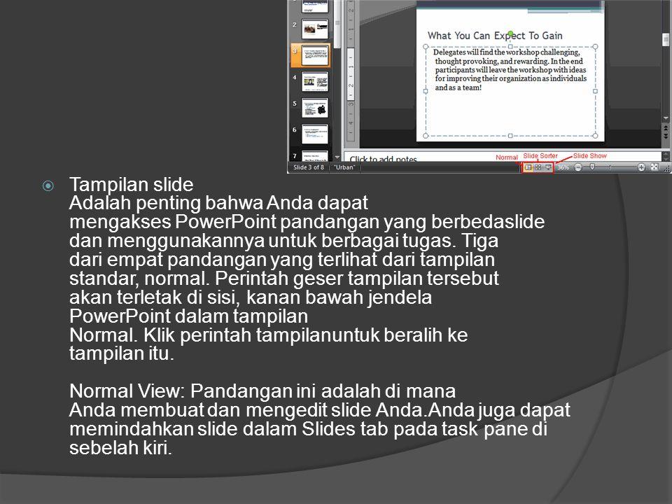 Tampilan slide Adalah penting bahwa Anda dapat mengakses PowerPoint pandangan yang berbedaslide dan menggunakannya untuk berbagai tugas. Tiga dari empat pandangan yang terlihat dari tampilan standar, normal. Perintah geser tampilan tersebut akan terletak di sisi, kanan bawah jendela PowerPoint dalam tampilan Normal. Klik perintah tampilanuntuk beralih ke tampilan itu.