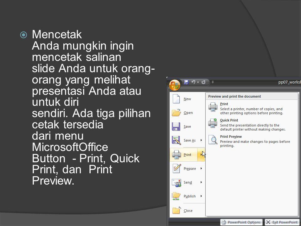 Mencetak Anda mungkin ingin mencetak salinan slide Anda untuk orang-orang yang melihat presentasi Anda atau untuk diri sendiri. Ada tiga pilihan cetak tersedia dari menu MicrosoftOffice Button - Print, Quick Print, dan Print Preview.