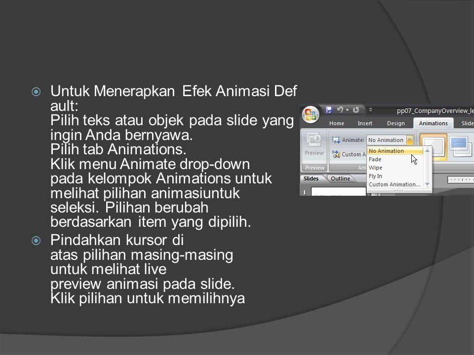Untuk Menerapkan Efek Animasi Default: Pilih teks atau objek pada slide yang ingin Anda bernyawa. Pilih tab Animations. Klik menu Animate drop-down pada kelompok Animations untuk melihat pilihan animasiuntuk seleksi. Pilihan berubah berdasarkan item yang dipilih.