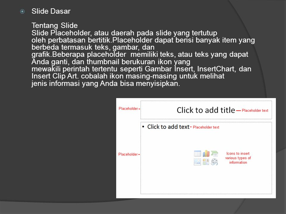 Slide Dasar Tentang Slide Slide Placeholder, atau daerah pada slide yang tertutup oleh perbatasan bertitik.Placeholder dapat berisi banyak item yang berbeda termasuk teks, gambar, dan grafik.Beberapa placeholder memiliki teks, atau teks yang dapat Anda ganti, dan thumbnail berukuran ikon yang mewakili perintah tertentu seperti Gambar Insert, InsertChart, dan Insert Clip Art. cobalah ikon masing-masing untuk melihat jenis informasi yang Anda bisa menyisipkan.