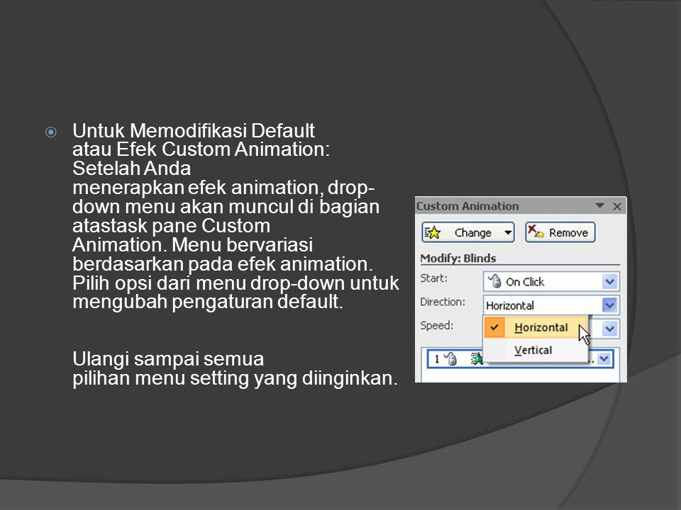 Untuk Memodifikasi Default atau Efek Custom Animation: Setelah Anda menerapkan efek animation, drop-down menu akan muncul di bagian atastask pane Custom Animation. Menu bervariasi berdasarkan pada efek animation.