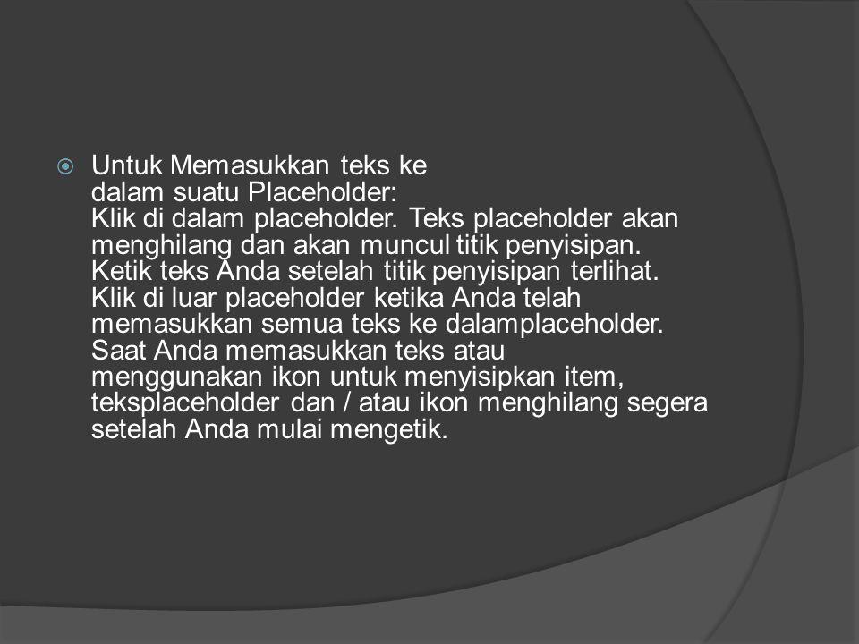 Untuk Memasukkan teks ke dalam suatu Placeholder: Klik di dalam placeholder. Teks placeholder akan menghilang dan akan muncul titik penyisipan.