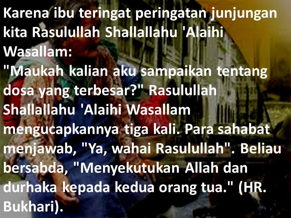 Karena ibu teringat peringatan junjungan kita Rasulullah Shallallahu Alaihi Wasallam: