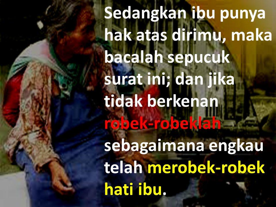 Sedangkan ibu punya hak atas dirimu, maka bacalah sepucuk surat ini; dan jika tidak berkenan robek-robeklah sebagaimana engkau telah merobek-robek hati ibu.