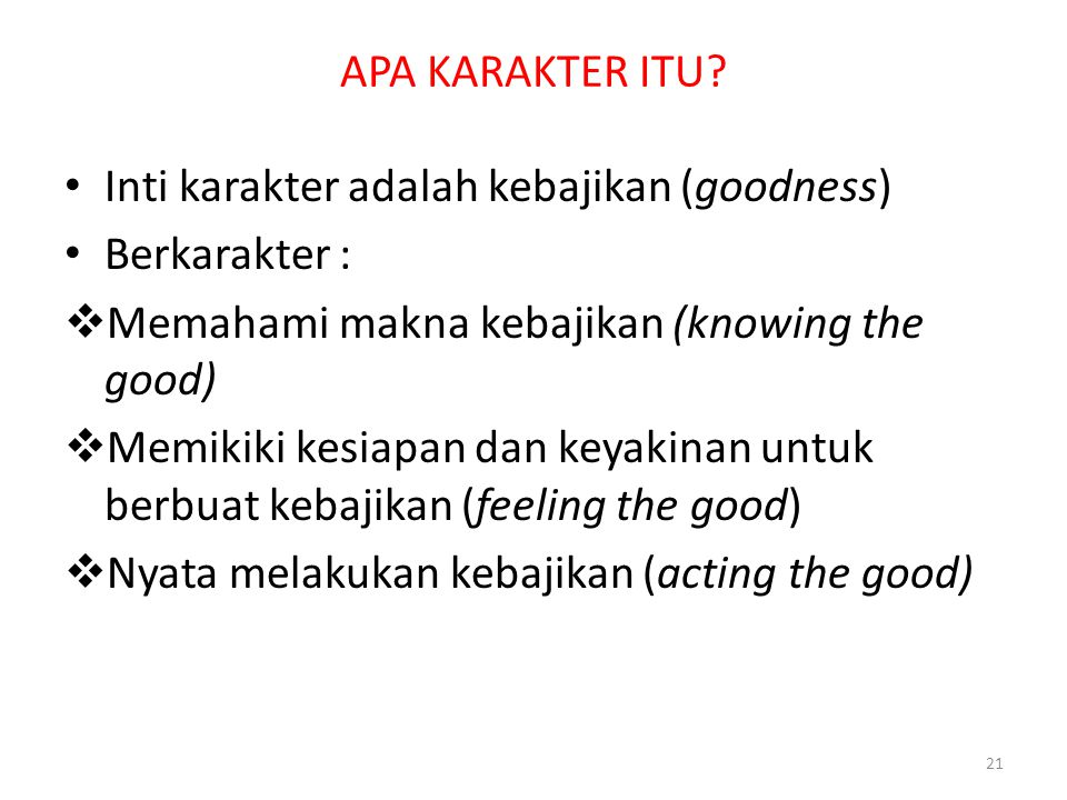 APA KARAKTER ITU Inti karakter adalah kebajikan (goodness) Berkarakter : Memahami makna kebajikan (knowing the good)
