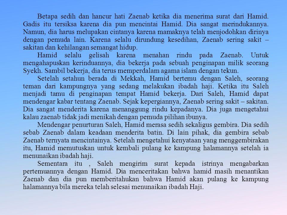 Betapa sedih dan hancur hati Zaenab ketika dia menerima surat dari Hamid. Gadis itu tersiksa karena dia pun mencintai Hamid. Dia sangat merindukannya. Namun, dia harus melupakan cintanya karena mamaknya telah menjodohkan dirinya dengan pemuda lain. Karena selalu dirundung kesedihan, Zaenab sering sakit – sakitan dan kehilangan semangat hidup.