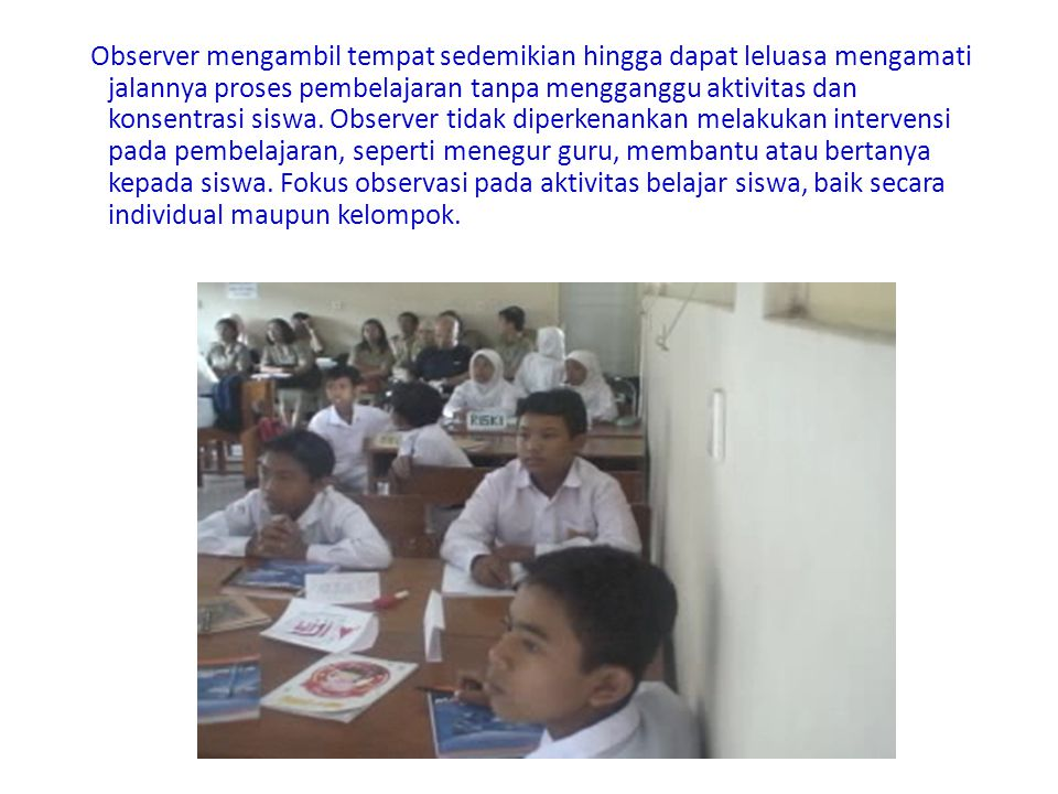 Observer mengambil tempat sedemikian hingga dapat leluasa mengamati jalannya proses pembelajaran tanpa mengganggu aktivitas dan konsentrasi siswa.