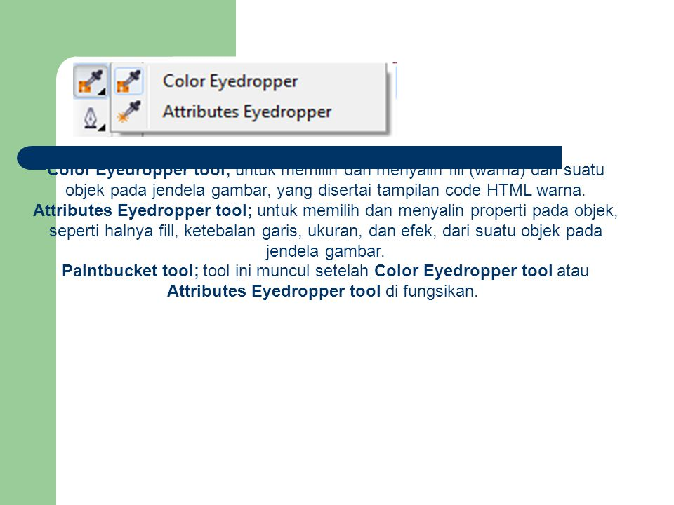 Color Eyedropper tool; untuk memilih dan menyalin fill (warna) dari suatu objek pada jendela gambar, yang disertai tampilan code HTML warna. Attributes Eyedropper tool; untuk memilih dan menyalin properti pada objek, seperti halnya fill, ketebalan garis, ukuran, dan efek, dari suatu objek pada jendela gambar.