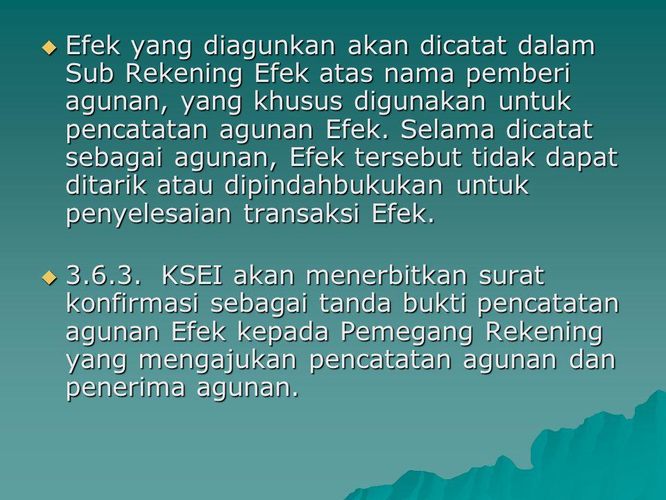 Efek yang diagunkan akan dicatat dalam Sub Rekening Efek atas nama pemberi agunan, yang khusus digunakan untuk pencatatan agunan Efek. Selama dicatat sebagai agunan, Efek tersebut tidak dapat ditarik atau dipindahbukukan untuk penyelesaian transaksi Efek.