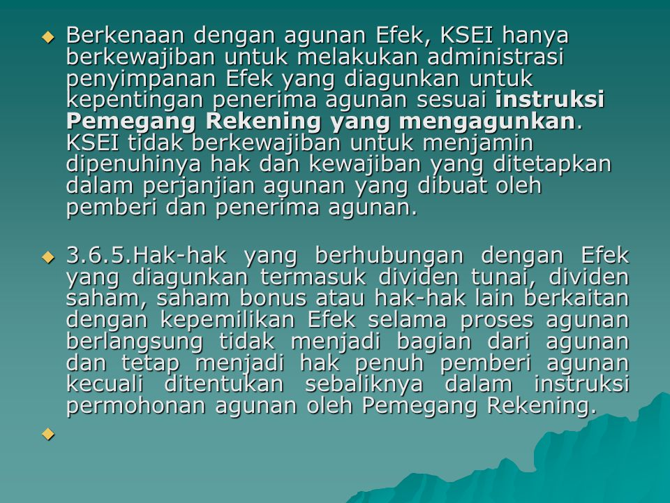 Berkenaan dengan agunan Efek, KSEI hanya berkewajiban untuk melakukan administrasi penyimpanan Efek yang diagunkan untuk kepentingan penerima agunan sesuai instruksi Pemegang Rekening yang mengagunkan. KSEI tidak berkewajiban untuk menjamin dipenuhinya hak dan kewajiban yang ditetapkan dalam perjanjian agunan yang dibuat oleh pemberi dan penerima agunan.