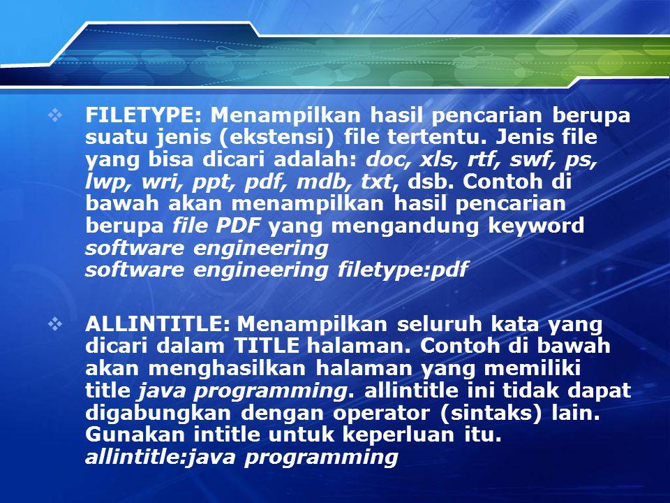 FILETYPE: Menampilkan hasil pencarian berupa suatu jenis (ekstensi) file tertentu. Jenis file yang bisa dicari adalah: doc, xls, rtf, swf, ps, lwp, wri, ppt, pdf, mdb, txt, dsb. Contoh di bawah akan menampilkan hasil pencarian berupa file PDF yang mengandung keyword software engineering software engineering filetype:pdf