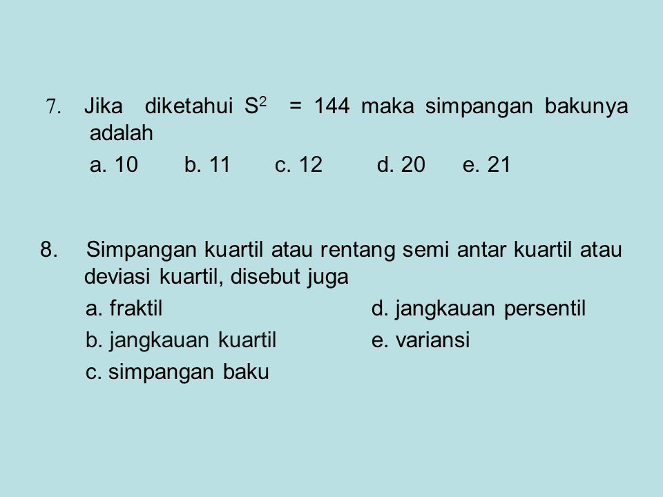 7. Jika diketahui S2 = 144 maka simpangan bakunya adalah