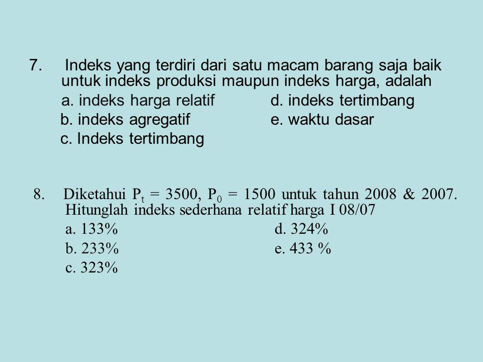 7. Indeks yang terdiri dari satu macam barang saja baik untuk indeks produksi maupun indeks harga, adalah