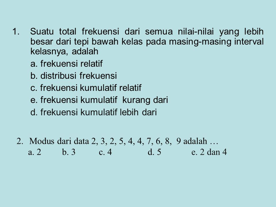 1. Suatu total frekuensi dari semua nilai-nilai yang lebih besar dari tepi bawah kelas pada masing-masing interval kelasnya, adalah