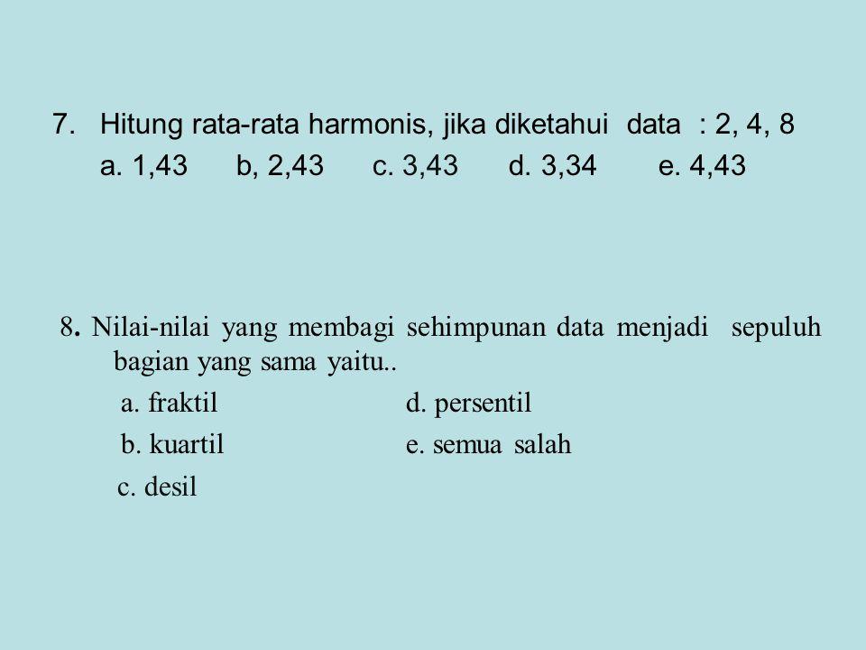 7. Hitung rata-rata harmonis, jika diketahui data : 2, 4, 8