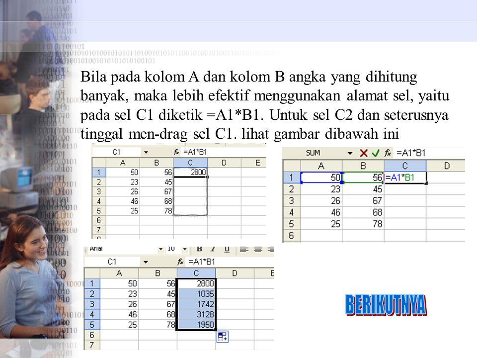 Bila pada kolom A dan kolom B angka yang dihitung banyak, maka lebih efektif menggunakan alamat sel, yaitu pada sel C1 diketik =A1*B1. Untuk sel C2 dan seterusnya tinggal men-drag sel C1. lihat gambar dibawah ini