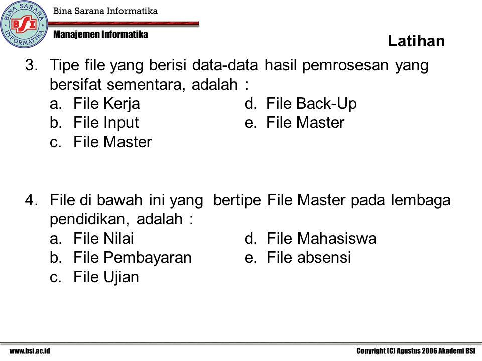 Latihan 3. Tipe file yang berisi data-data hasil pemrosesan yang bersifat sementara, adalah : a. File Kerja d. File Back-Up.