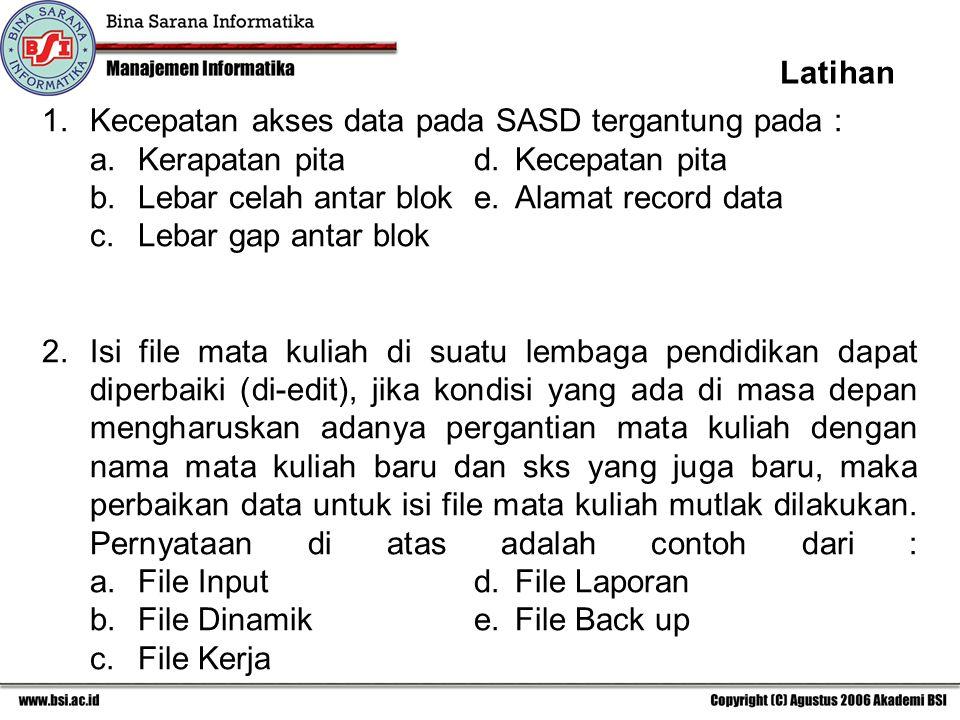 Latihan Kecepatan akses data pada SASD tergantung pada : a. Kerapatan pita d. Kecepatan pita. b. Lebar celah antar blok e. Alamat record data.
