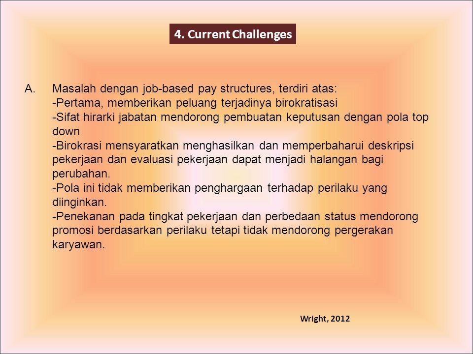 4. Current Challenges A. Masalah dengan job-based pay structures, terdiri atas: Pertama, memberikan peluang terjadinya birokratisasi.