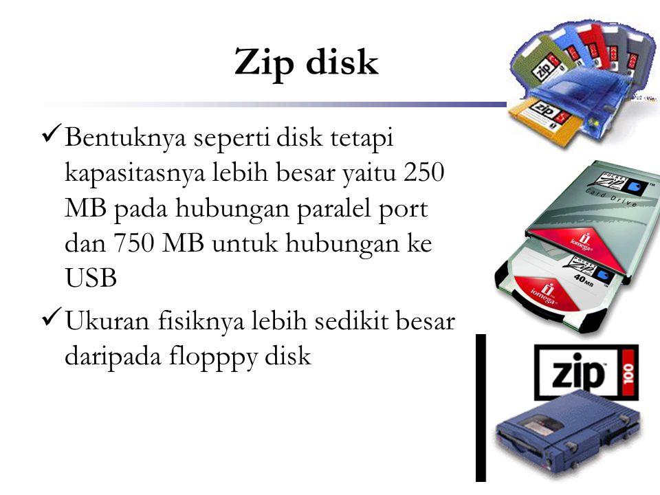 Zip disk Bentuknya seperti disk tetapi kapasitasnya lebih besar yaitu 250 MB pada hubungan paralel port dan 750 MB untuk hubungan ke USB.