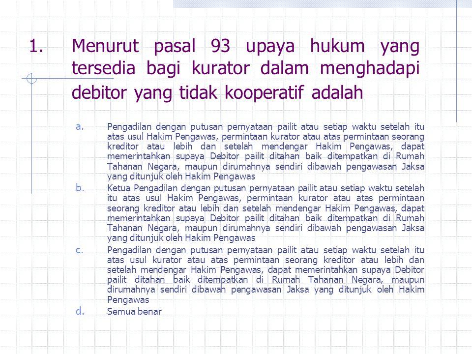 Menurut pasal 93 upaya hukum yang tersedia bagi kurator dalam menghadapi debitor yang tidak kooperatif adalah