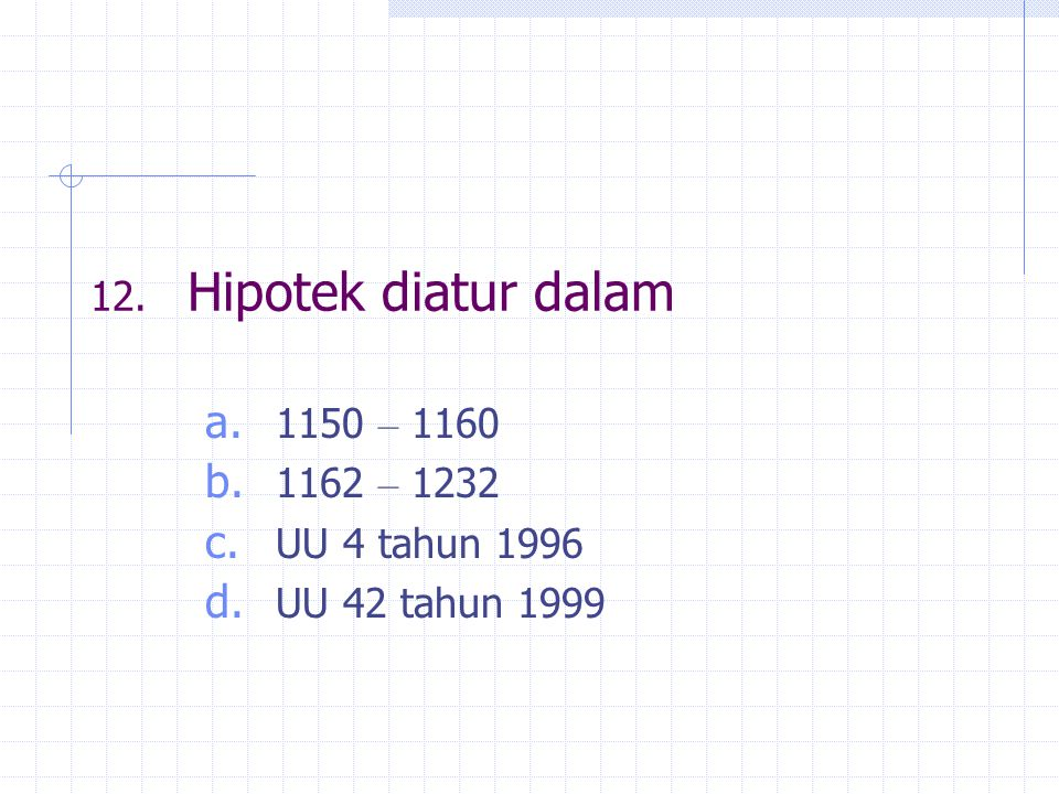 12. Hipotek diatur dalam 1150 – 1160 1162 – 1232 UU 4 tahun 1996 UU 42 tahun 1999