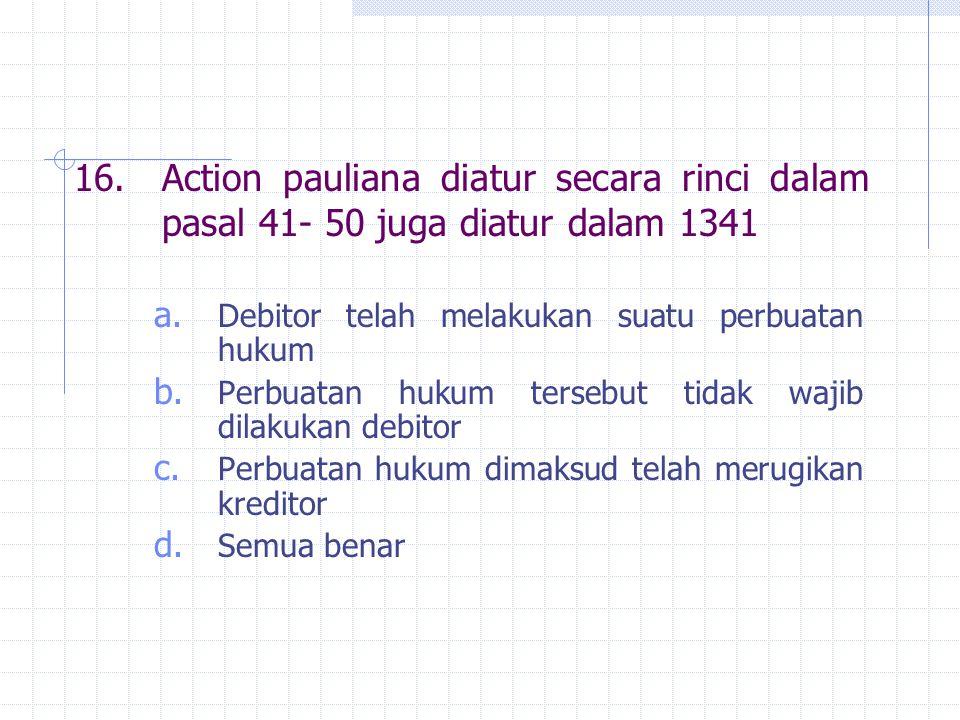 16. Action pauliana diatur secara rinci dalam pasal 41- 50 juga diatur dalam 1341