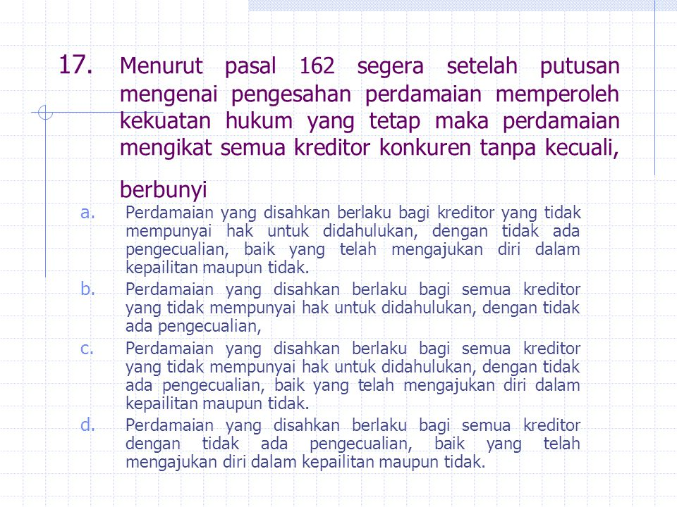 17. Menurut pasal 162 segera setelah putusan mengenai pengesahan perdamaian memperoleh kekuatan hukum yang tetap maka perdamaian mengikat semua kreditor konkuren tanpa kecuali, berbunyi