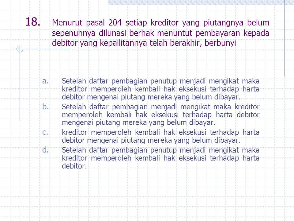 18. Menurut pasal 204 setiap kreditor yang piutangnya belum sepenuhnya dilunasi berhak menuntut pembayaran kepada debitor yang kepailitannya telah berakhir, berbunyi
