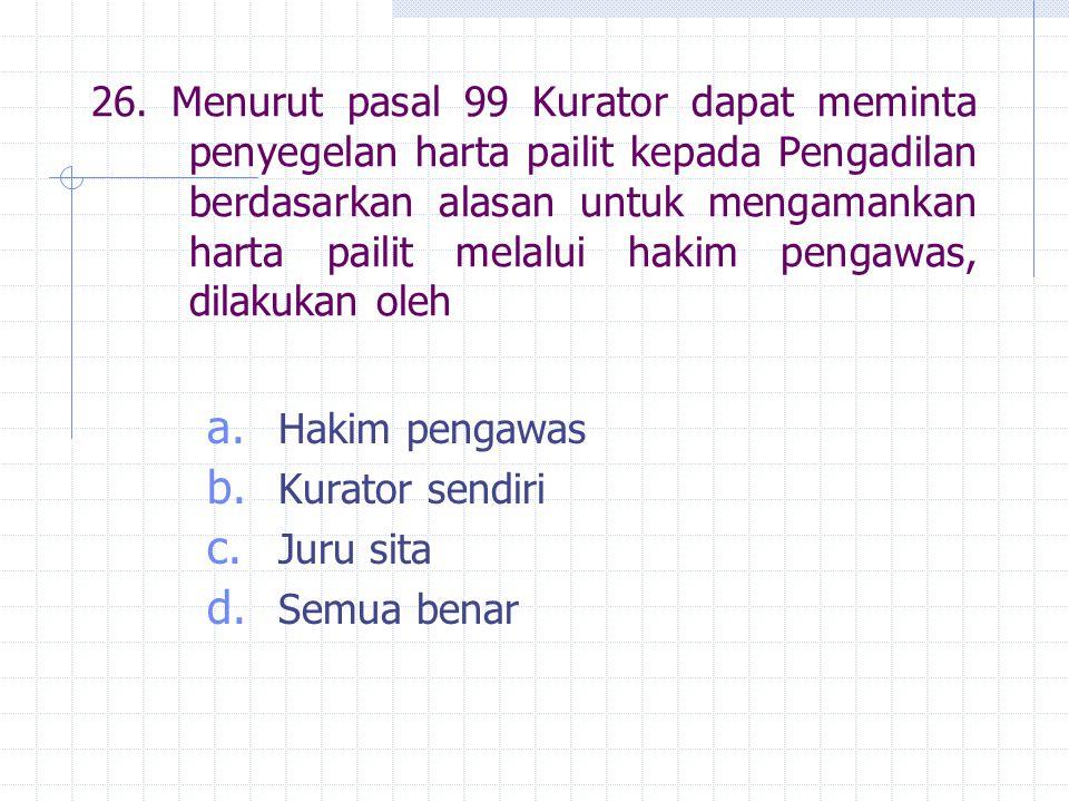 26. Menurut pasal 99 Kurator dapat meminta penyegelan harta pailit kepada Pengadilan berdasarkan alasan untuk mengamankan harta pailit melalui hakim pengawas, dilakukan oleh