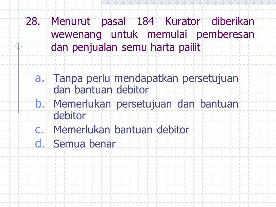 28. Menurut pasal 184 Kurator diberikan wewenang untuk memulai pemberesan dan penjualan semu harta pailit