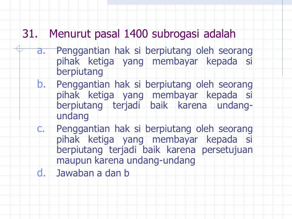 31. Menurut pasal 1400 subrogasi adalah