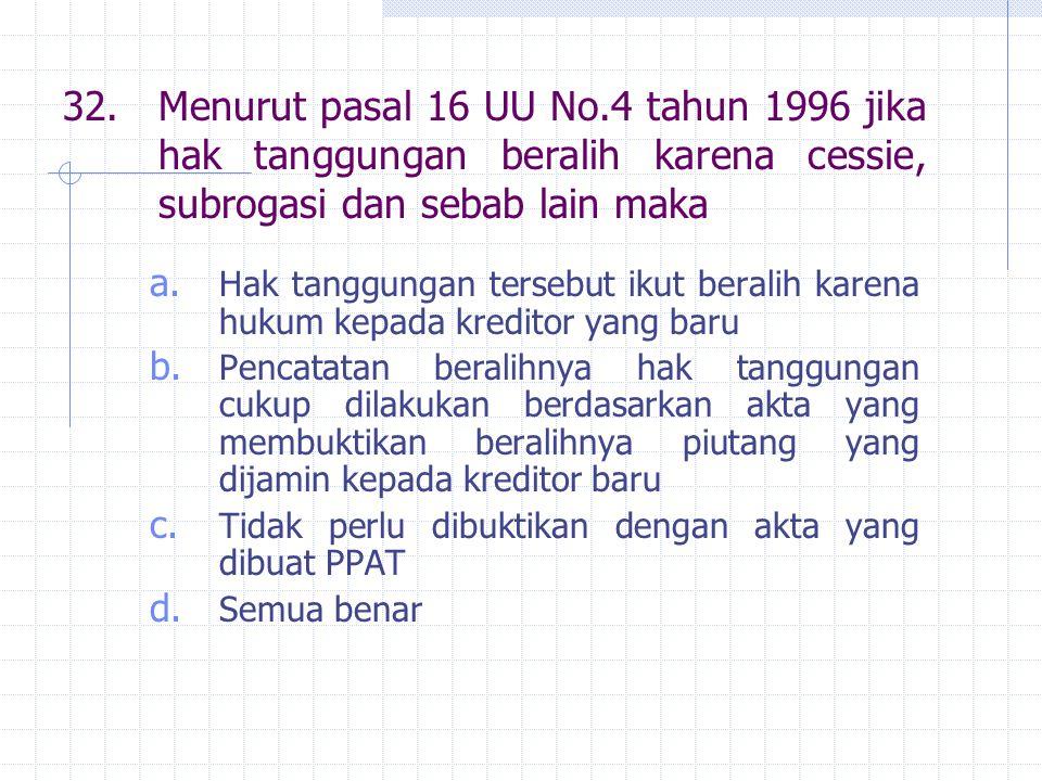 32. Menurut pasal 16 UU No.4 tahun 1996 jika hak tanggungan beralih karena cessie, subrogasi dan sebab lain maka