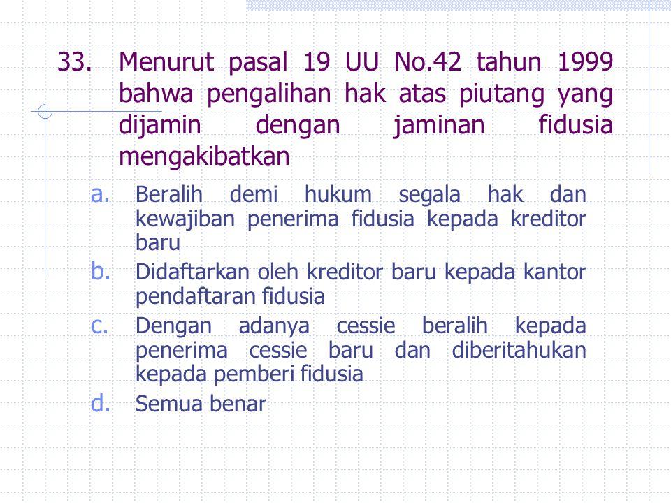 33. Menurut pasal 19 UU No.42 tahun 1999 bahwa pengalihan hak atas piutang yang dijamin dengan jaminan fidusia mengakibatkan