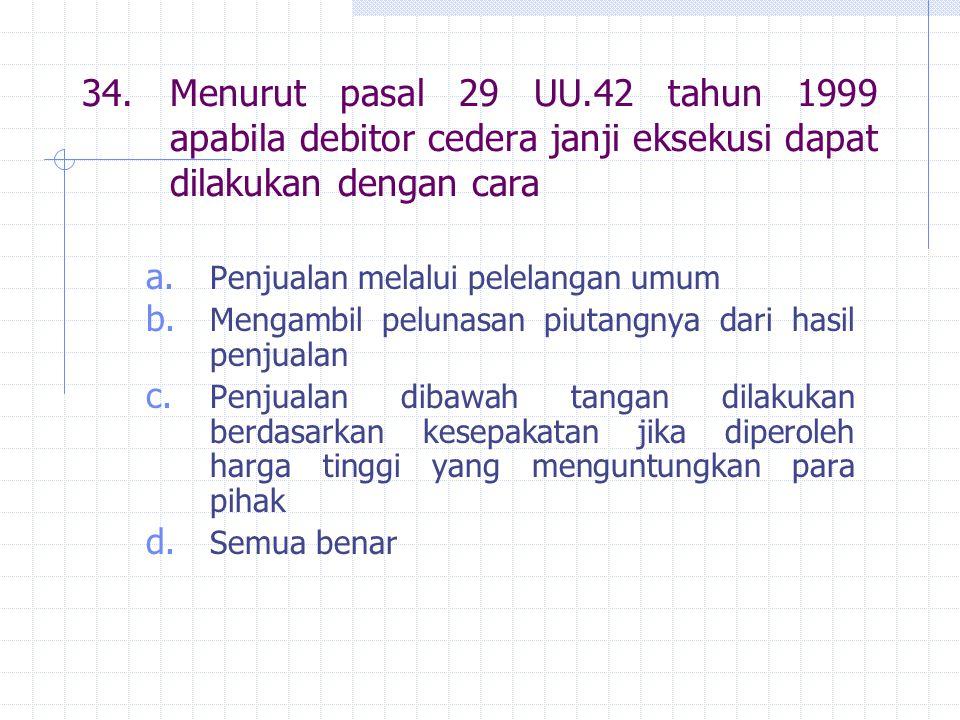 34. Menurut pasal 29 UU.42 tahun 1999 apabila debitor cedera janji eksekusi dapat dilakukan dengan cara