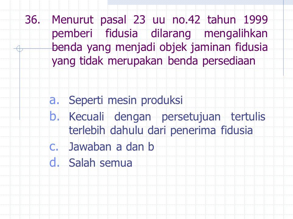 36. Menurut pasal 23 uu no.42 tahun 1999 pemberi fidusia dilarang mengalihkan benda yang menjadi objek jaminan fidusia yang tidak merupakan benda persediaan