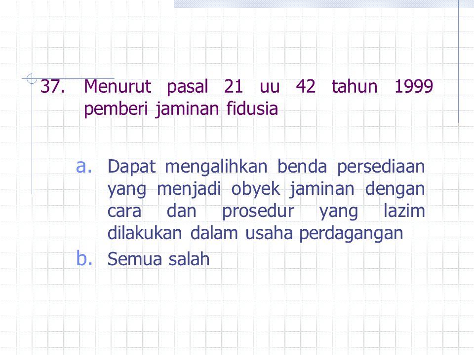 37. Menurut pasal 21 uu 42 tahun 1999 pemberi jaminan fidusia
