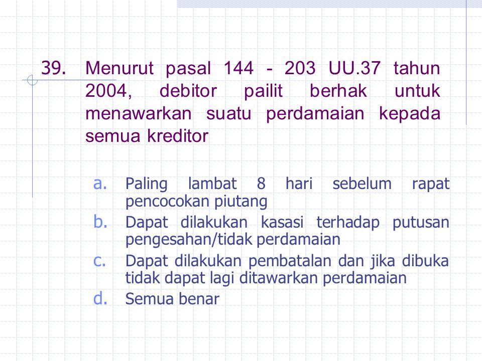39. Menurut pasal 144 - 203 UU.37 tahun 2004, debitor pailit berhak untuk menawarkan suatu perdamaian kepada semua kreditor