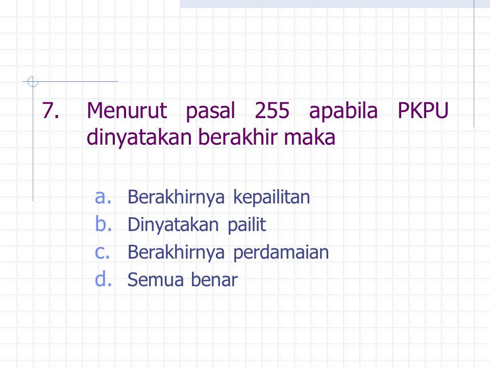 7. Menurut pasal 255 apabila PKPU dinyatakan berakhir maka