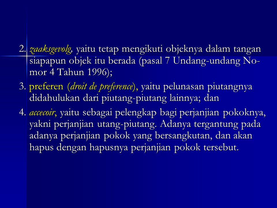 2. zaaksgevolg, yaitu tetap mengikuti objeknya dalam tangan siapapun objek itu berada (pasal 7 Undang-undang No-mor 4 Tahun 1996);