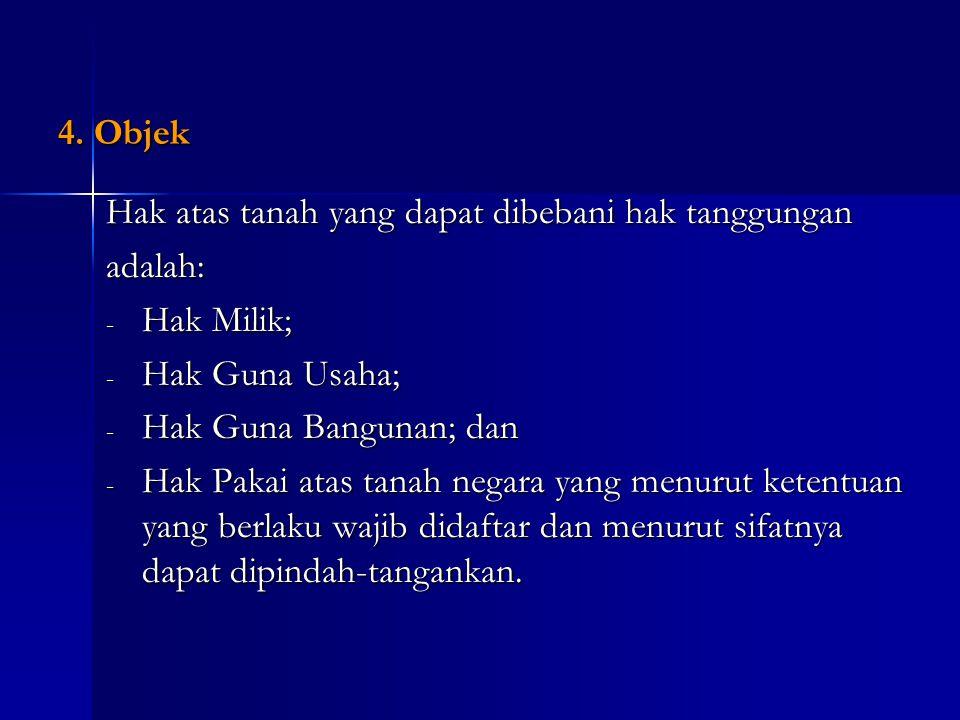 4. Objek Hak atas tanah yang dapat dibebani hak tanggungan. adalah: Hak Milik; Hak Guna Usaha; Hak Guna Bangunan; dan.