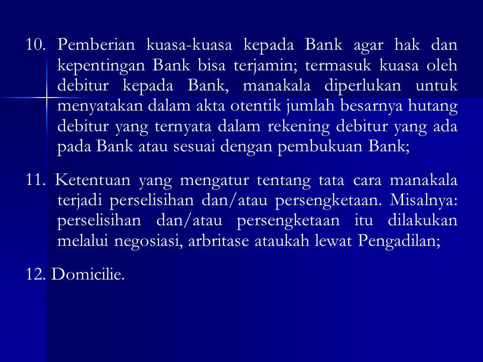 10. Pemberian kuasa-kuasa kepada Bank agar hak dan kepentingan Bank bisa terjamin; termasuk kuasa oleh debitur kepada Bank, manakala diperlukan untuk menyatakan dalam akta otentik jumlah besarnya hutang debitur yang ternyata dalam rekening debitur yang ada pada Bank atau sesuai dengan pembukuan Bank;