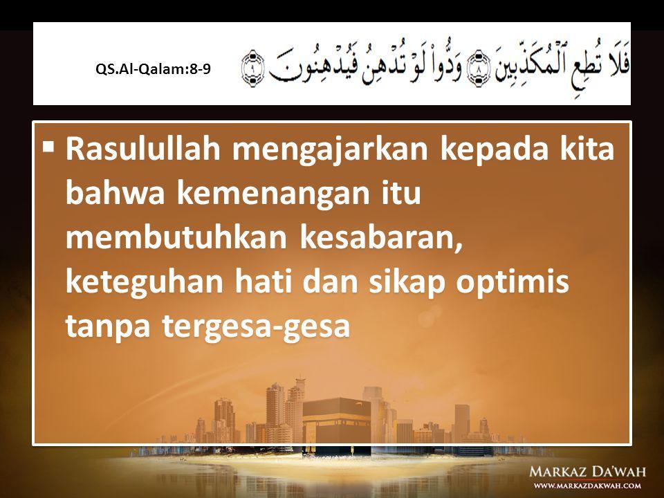QS.Al-Qalam:8-9 Rasulullah mengajarkan kepada kita bahwa kemenangan itu membutuhkan kesabaran, keteguhan hati dan sikap optimis tanpa tergesa-gesa.